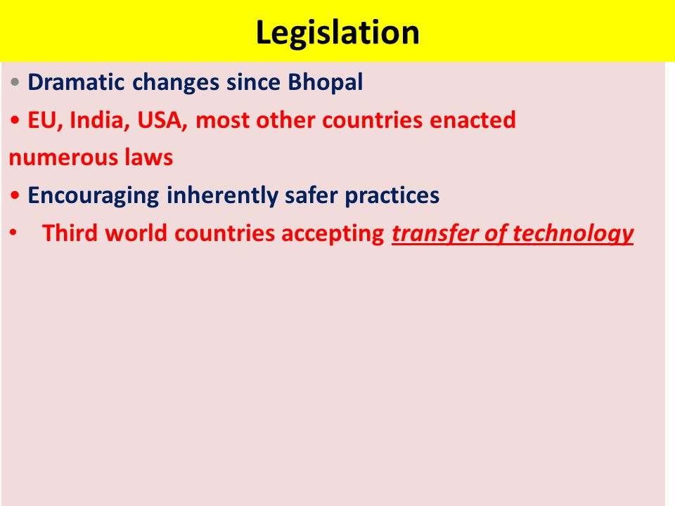Legislation Dramatic changes since Bhopal EU, India, USA, most other countries enacted numerous laws Encouraging inherently safer practices Third world countries accepting transfer of technology