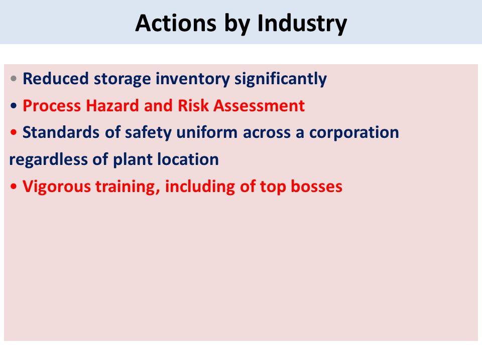 Actions by Industry Reduced storage inventory significantly Process Hazard and Risk Assessment Standards of safety uniform across a corporation regardless of plant location Vigorous training, including of top bosses