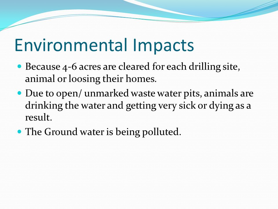 Environmental Impacts Because 4-6 acres are cleared for each drilling site, animal or loosing their homes.