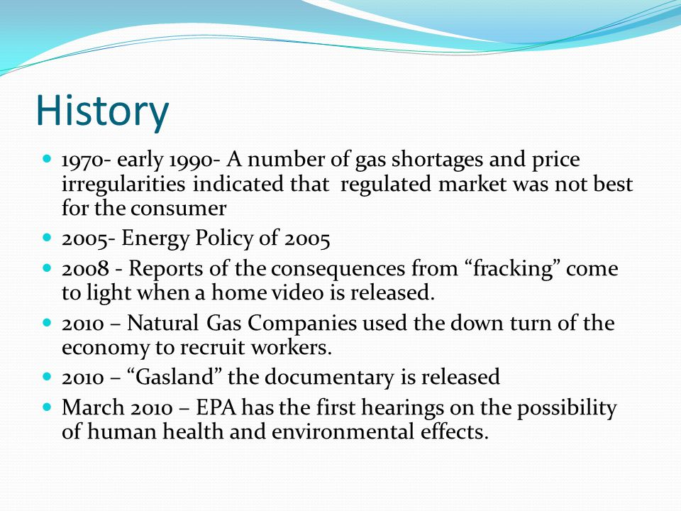 History early A number of gas shortages and price irregularities indicated that regulated market was not best for the consumer Energy Policy of Reports of the consequences from fracking come to light when a home video is released.