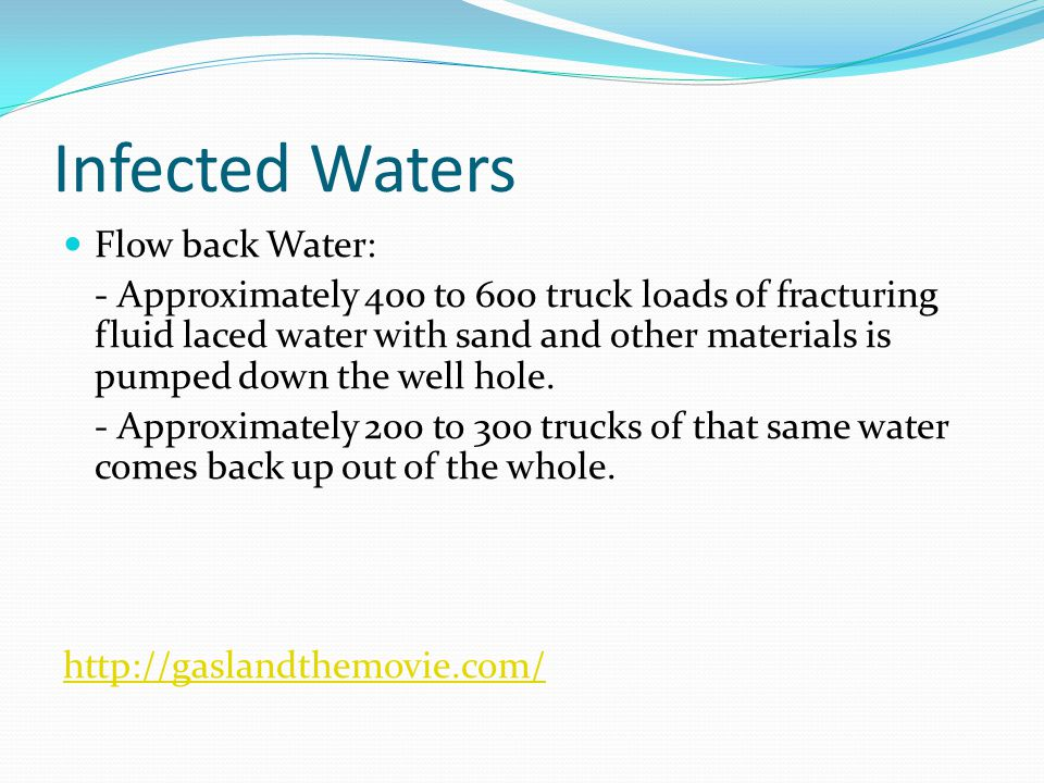 Infected Waters Flow back Water: - Approximately 400 to 600 truck loads of fracturing fluid laced water with sand and other materials is pumped down the well hole.