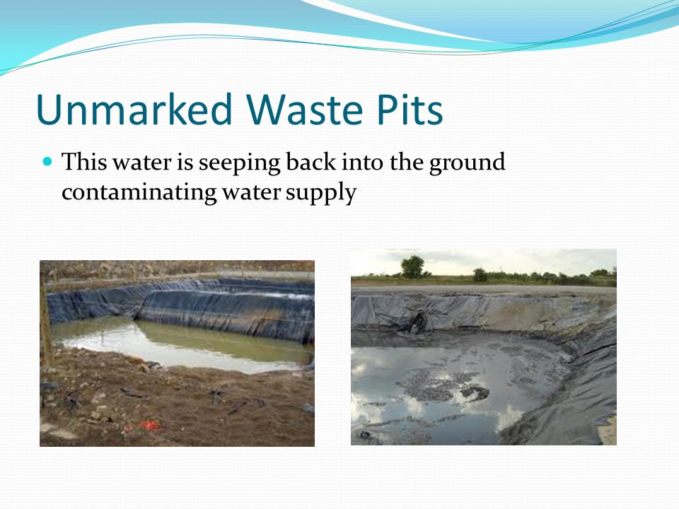 Unmarked Waste Pits This water is seeping back into the ground contaminating water supply