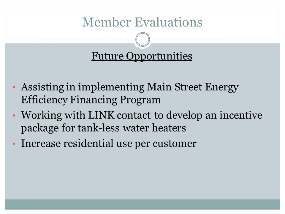 Member Evaluations Future Opportunities Assisting in implementing Main Street Energy Efficiency Financing Program Working with LINK contact to develop an incentive package for tank-less water heaters Increase residential use per customer