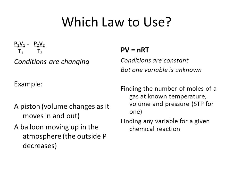 Which Law to Use? P 1 V 1 = P 2 V 2 T 1 T 2 Conditions are changing Example: A piston (volume changes as it moves in and out) A balloon moving up in t
