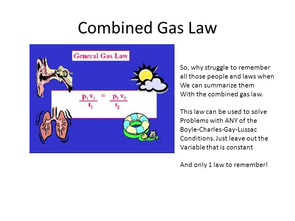 Combined Gas Law So, why struggle to remember all those people and laws when We can summarize them With the combined gas law. This law can be used to