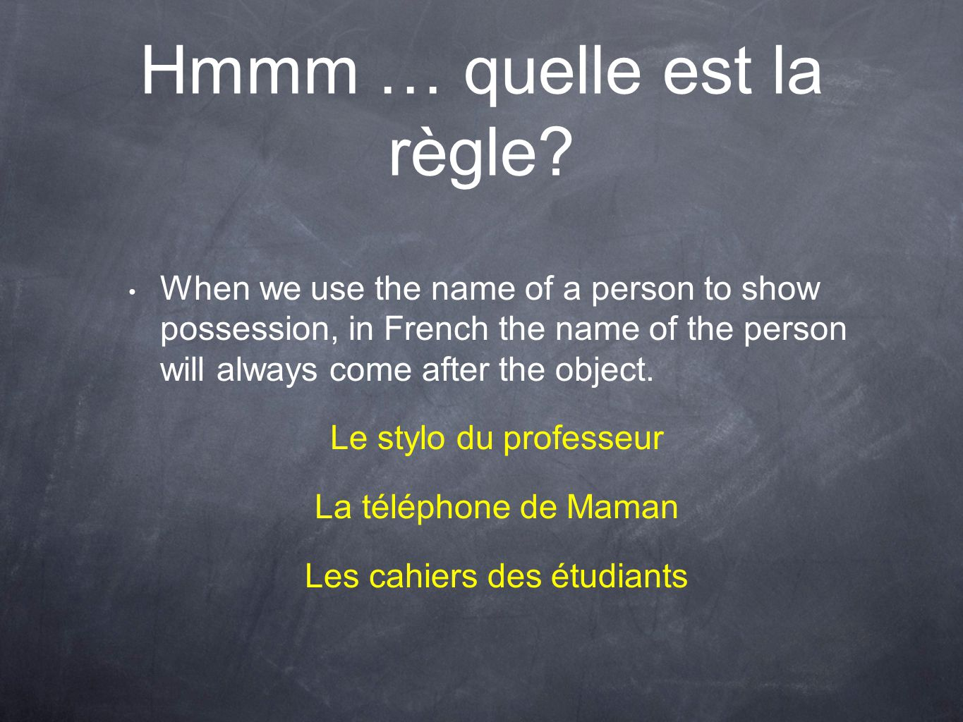 Hmmm … quelle est la règle? When we use the name of a person to show possession, in French the name of the person will always come after the object. L