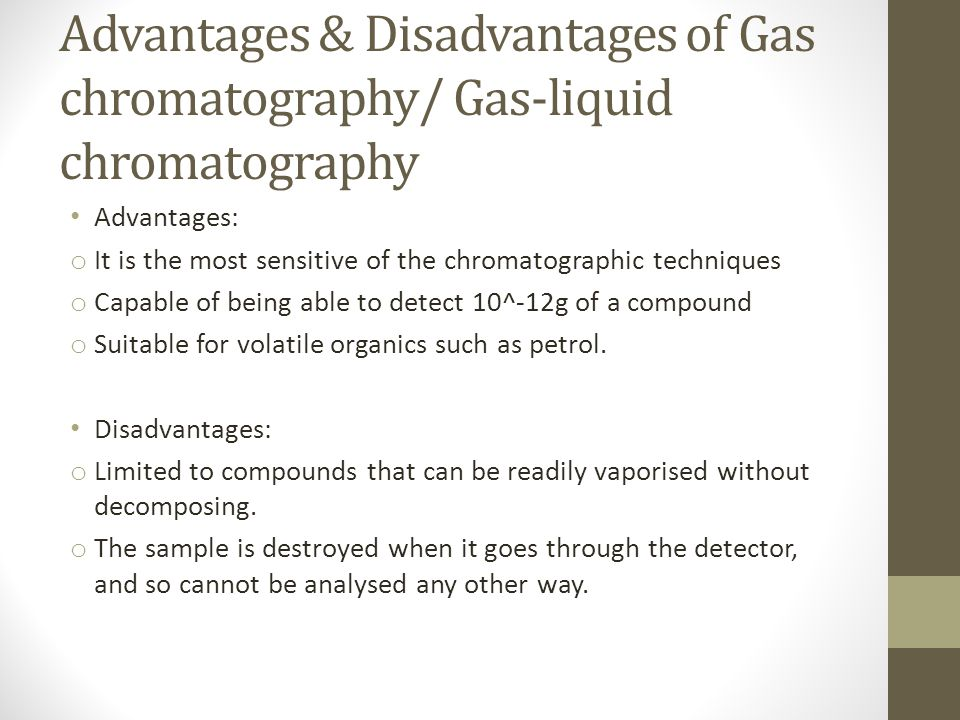Advantages & Disadvantages of Gas chromatography/ Gas-liquid chromatography Advantages: o It is the most sensitive of the chromatographic techniques o