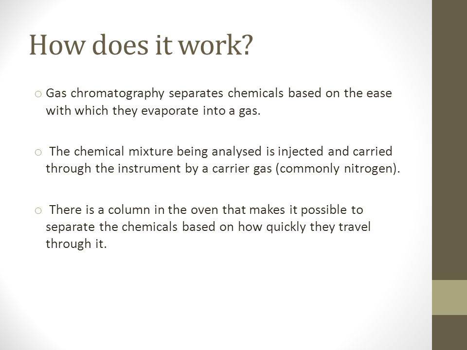 How does it work? o Gas chromatography separates chemicals based on the ease with which they evaporate into a gas. o The chemical mixture being analys