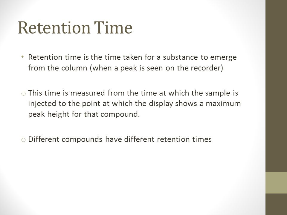 Retention Time Retention time is the time taken for a substance to emerge from the column (when a peak is seen on the recorder) o This time is measure