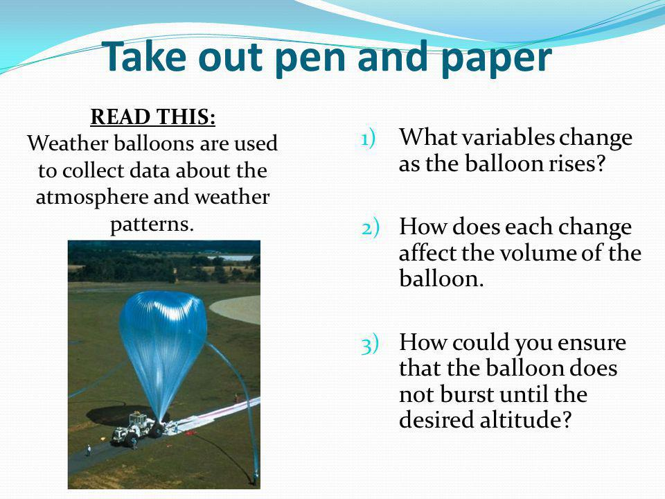Take out pen and paper 1) What variables change as the balloon rises? 2) How does each change affect the volume of the balloon. 3) How could you ensur