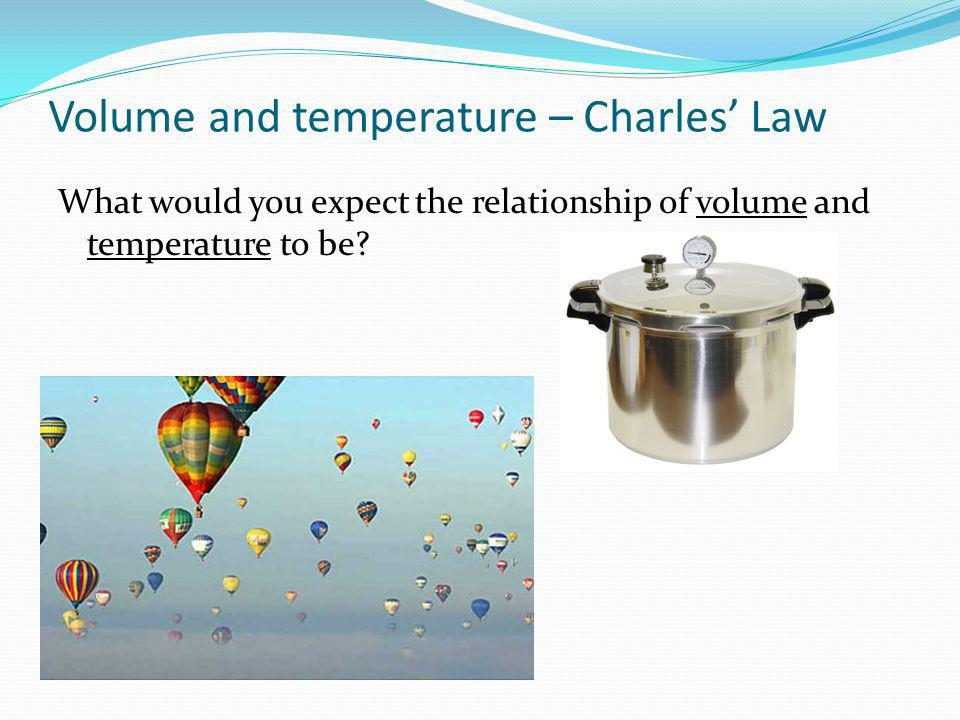 Volume and temperature – Charles Law What would you expect the relationship of volume and temperature to be?