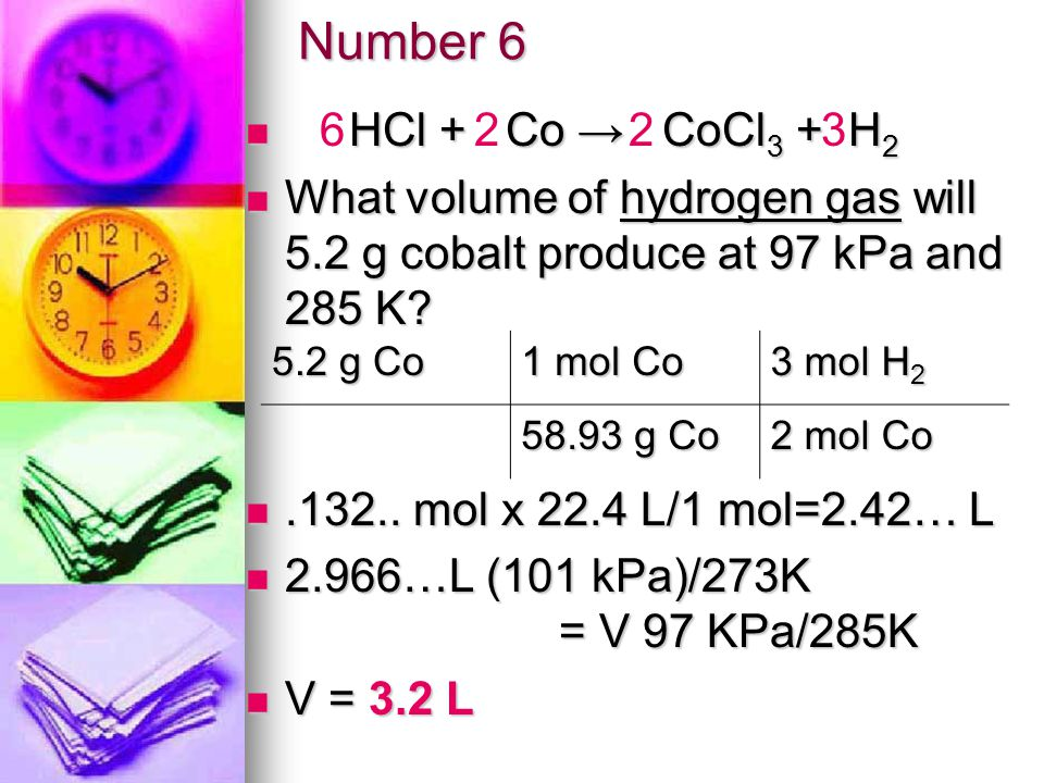 Number 6 HCl + Co CoCl 3 + H 2 HCl + Co CoCl 3 + H 2 What volume of hydrogen gas will 5.2 g cobalt produce at 97 kPa and 285 K.
