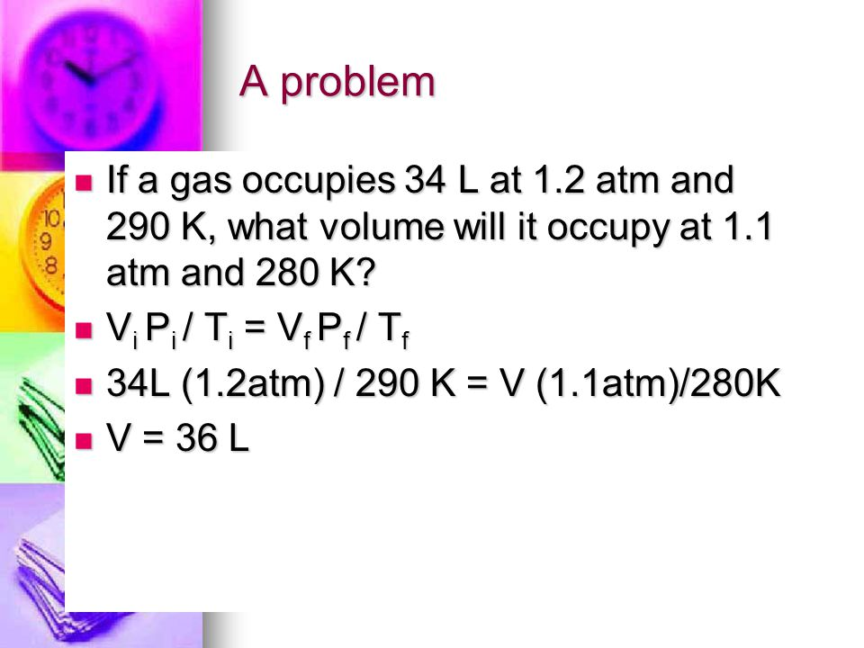 A problem If a gas occupies 34 L at 1.2 atm and 290 K, what volume will it occupy at 1.1 atm and 280 K.
