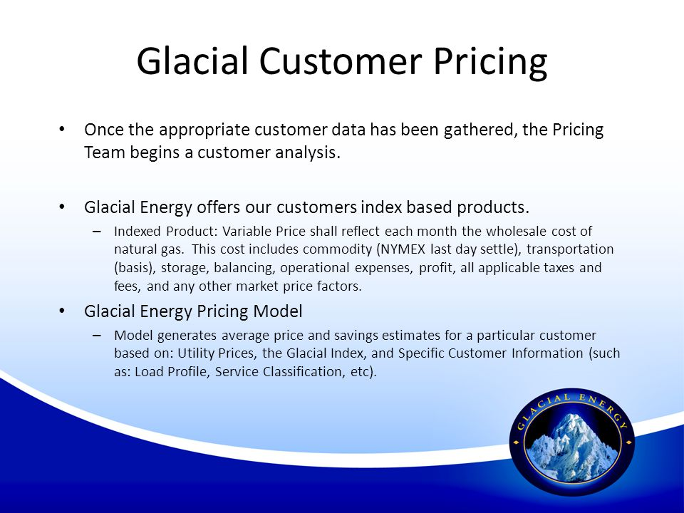 Glacial Customer Pricing Once the appropriate customer data has been gathered, the Pricing Team begins a customer analysis. Glacial Energy offers our