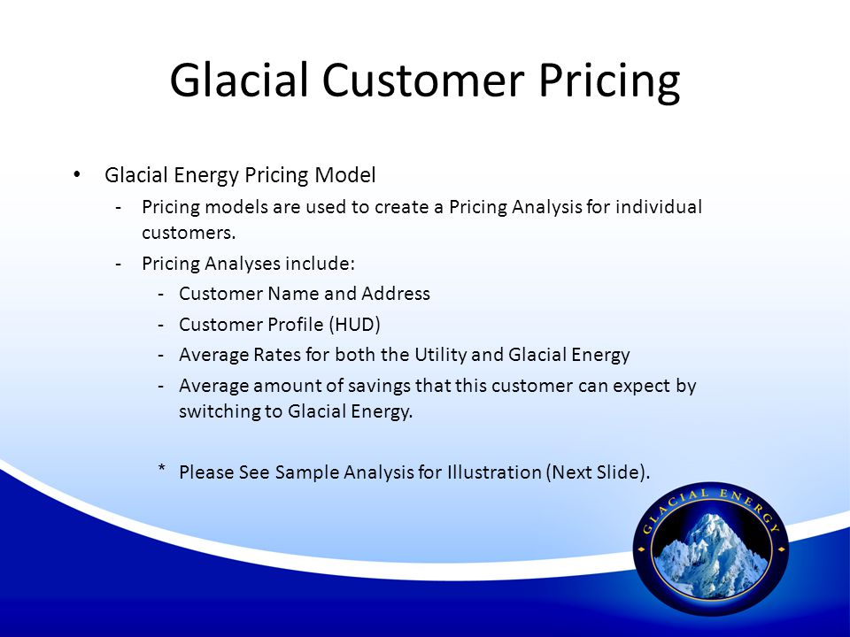 Glacial Customer Pricing Glacial Energy Pricing Model -Pricing models are used to create a Pricing Analysis for individual customers. -Pricing Analyse