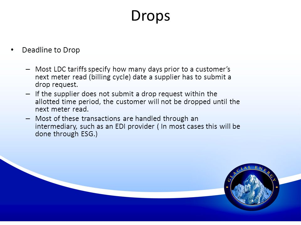 Drops Deadline to Drop – Most LDC tariffs specify how many days prior to a customers next meter read (billing cycle) date a supplier has to submit a d