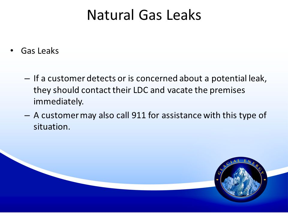 Natural Gas Leaks Gas Leaks – If a customer detects or is concerned about a potential leak, they should contact their LDC and vacate the premises imme