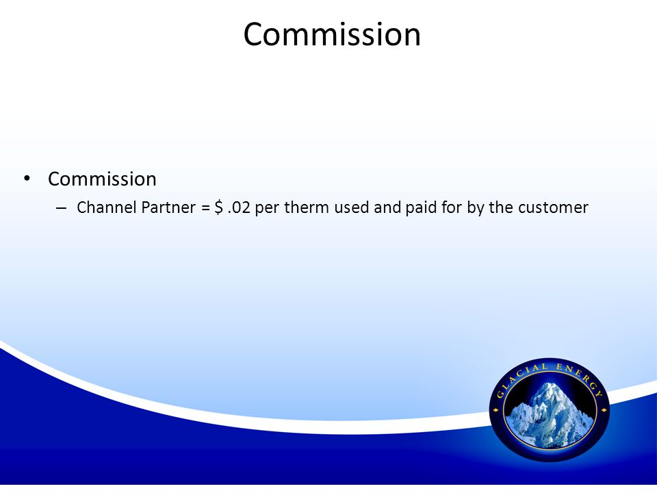 Commission – Channel Partner = $.02 per therm used and paid for by the customer