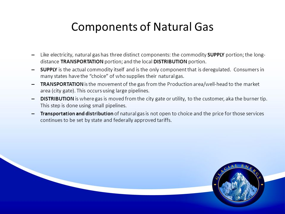 Components of Natural Gas – Like electricity, natural gas has three distinct components: the commodity SUPPLY portion; the long- distance TRANSPORTATI