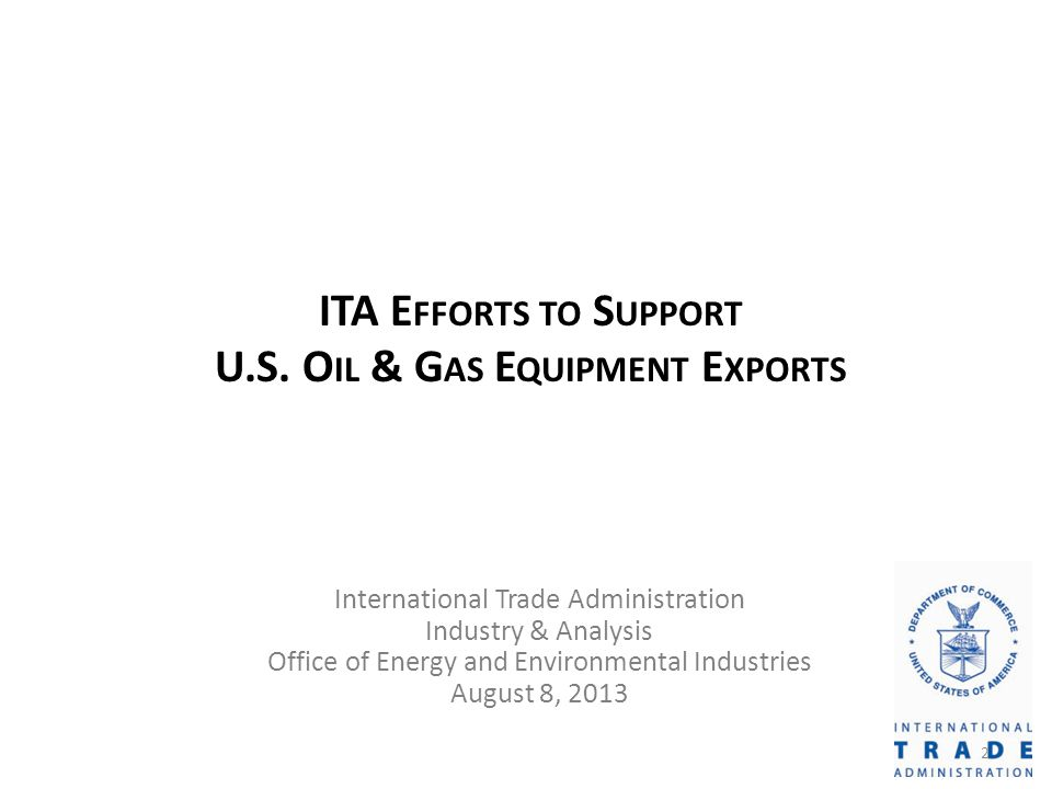 ITA E FFORTS TO S UPPORT U.S. O IL & G AS E QUIPMENT E XPORTS International Trade Administration Industry & Analysis Office of Energy and Environmenta