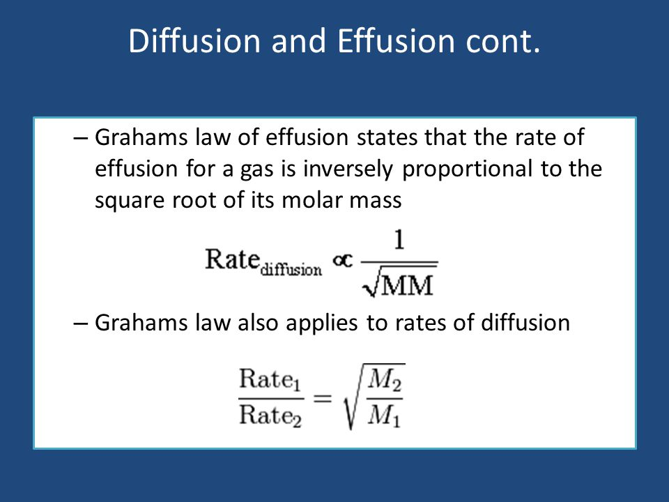 Diffusion and Effusion cont. – Grahams law of effusion states that the rate of effusion for a gas is inversely proportional to the square root of its