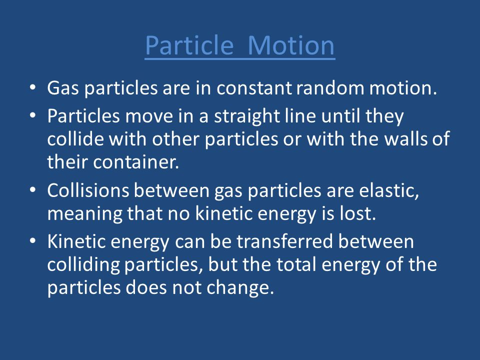 Particle Motion Gas particles are in constant random motion. Particles move in a straight line until they collide with other particles or with the wal