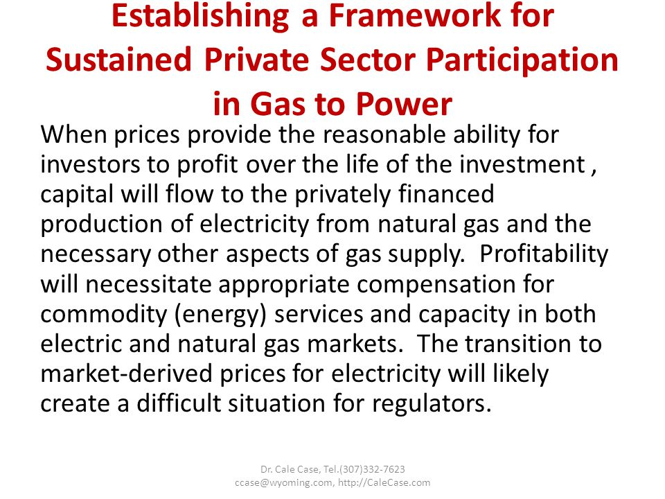 Establishing a Framework for Sustained Private Sector Participation in Gas to Power When prices provide the reasonable ability for investors to profit over the life of the investment, capital will flow to the privately financed production of electricity from natural gas and the necessary other aspects of gas supply.
