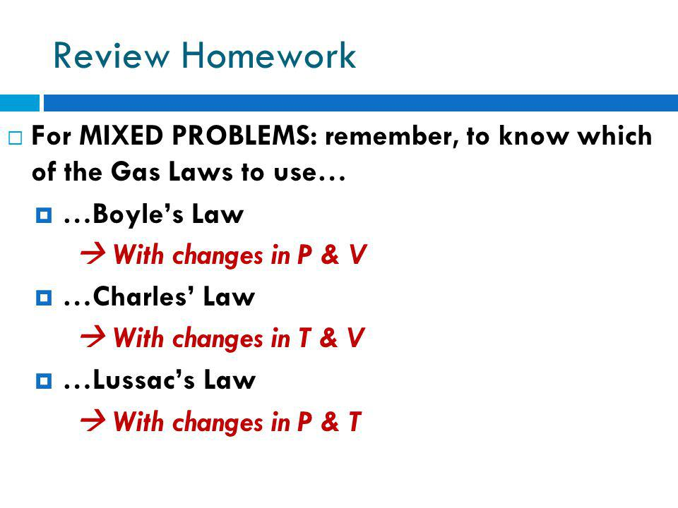 Review Homework For MIXED PROBLEMS: remember, to know which of the Gas Laws to use… …Boyles Law With changes in P & V …Charles Law With changes in T &