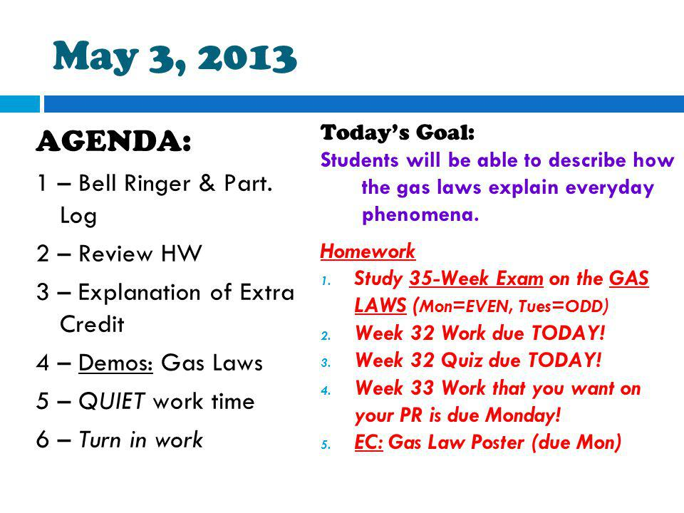 May 3, 2013 AGENDA: 1 – Bell Ringer & Part. Log 2 – Review HW 3 – Explanation of Extra Credit 4 – Demos: Gas Laws 5 – QUIET work time 6 – Turn in work