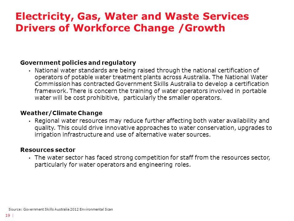 Source: Government Skills Australia 2012 Environmental Scan Electricity, Gas, Water and Waste Services Drivers of Workforce Change /Growth Government policies and regulatory National water standards are being raised through the national certification of operators of potable water treatment plants across Australia.