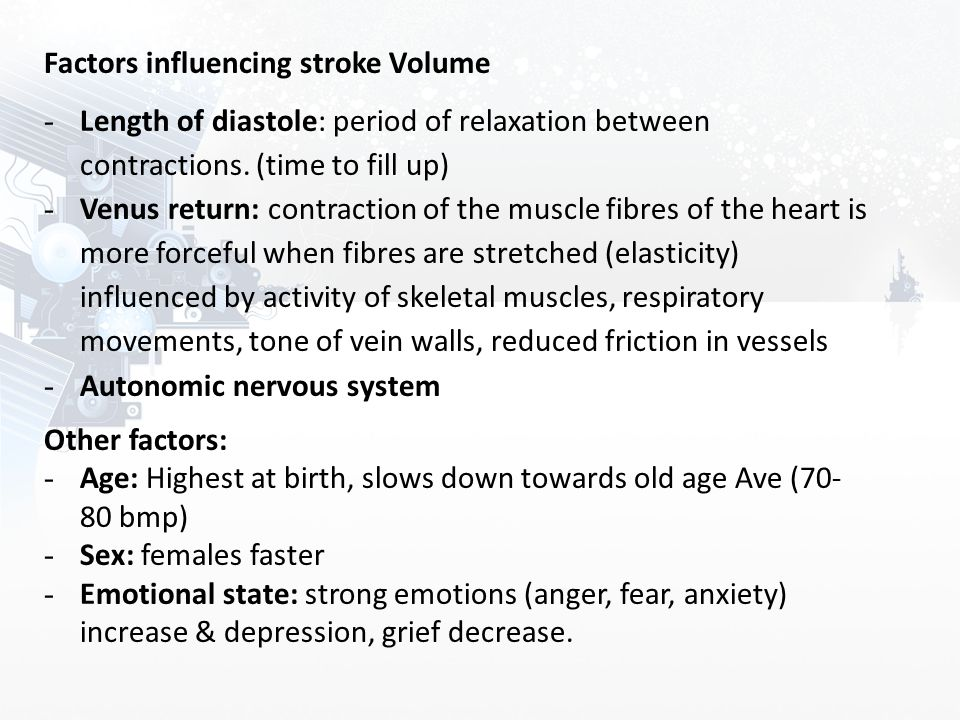 Factors influencing stroke Volume - Length of diastole: period of relaxation between contractions. (time to fill up) - Venus return: contraction of th