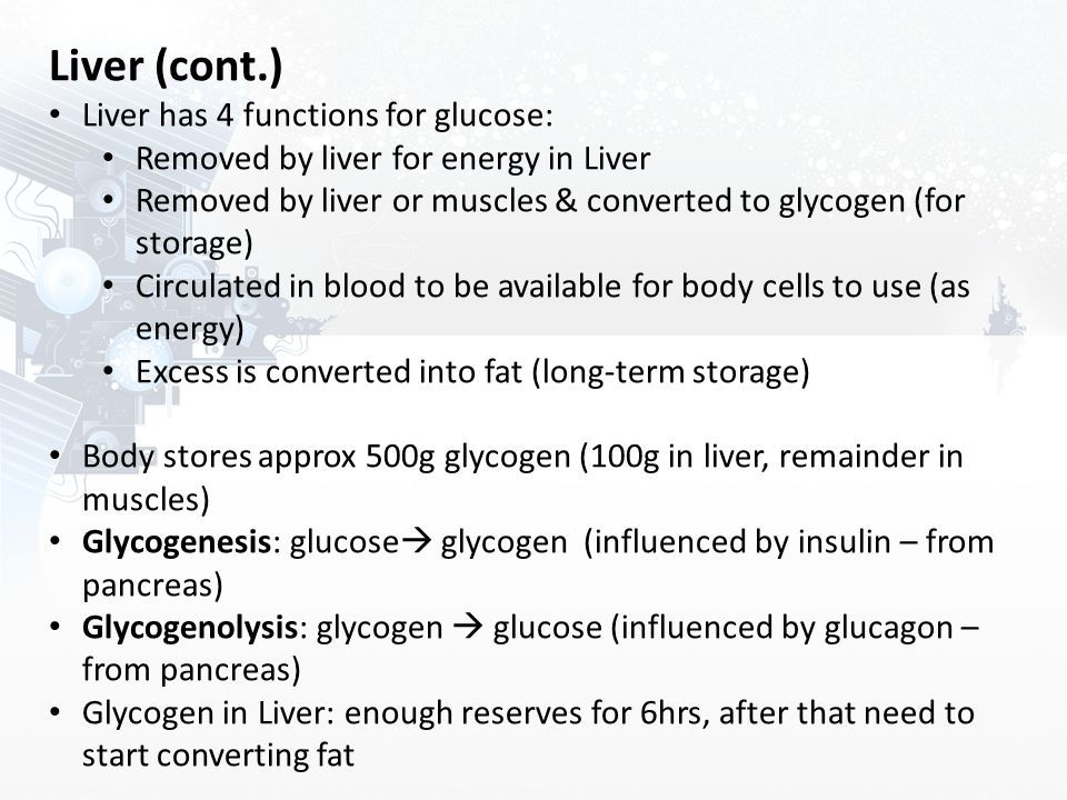 Liver (cont.) Liver has 4 functions for glucose: Removed by liver for energy in Liver Removed by liver or muscles & converted to glycogen (for storage