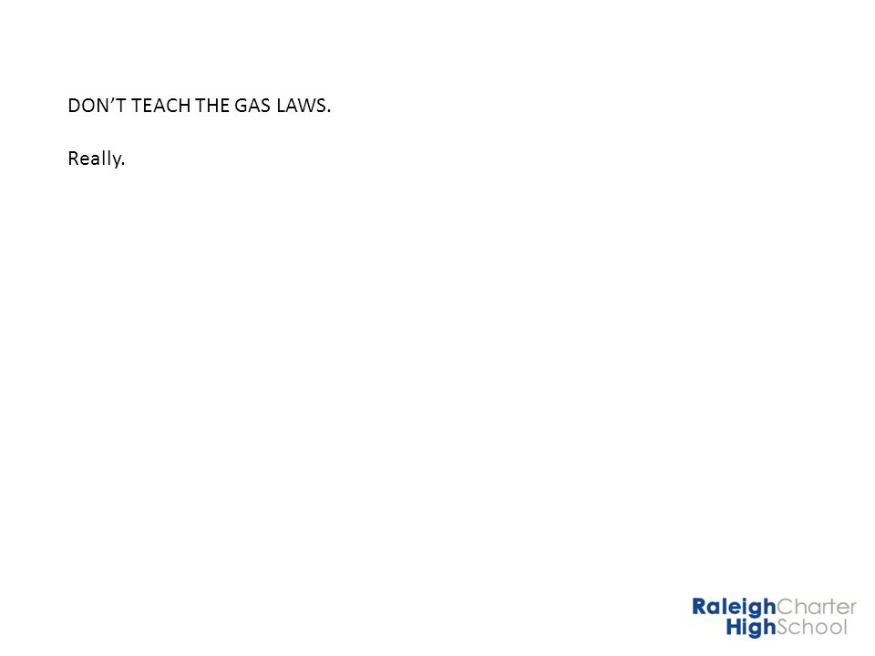 DONT TEACH THE GAS LAWS.Really. I.Too much memorizing without understanding.