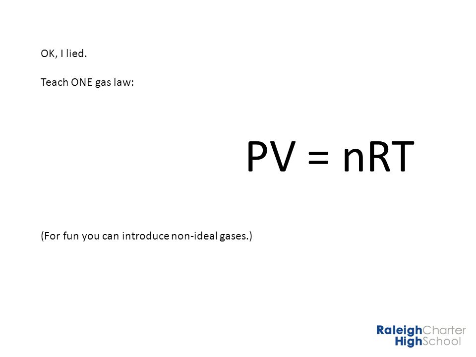 OK, I lied. Teach ONE gas law: PV = nRT (For fun you can introduce non-ideal gases.)