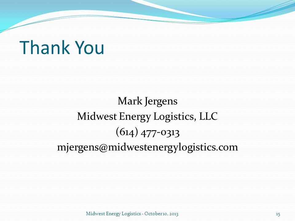 Thank You Mark Jergens Midwest Energy Logistics, LLC (614) 477-0313 mjergens@midwestenergylogistics.com Midwest Energy Logistics - October 10, 201315