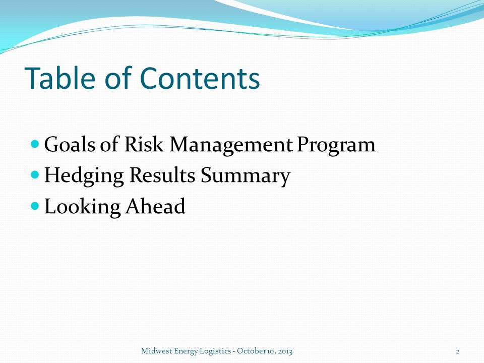 Goals of Risk Management Risk Management = Hedging = Forward Fixed Pricing Trading known for unknown Insurance against worst case scenarios Budget sensitive Making informed decisions Most commodities are weather sensitive, natural gas is extremely weather sensitive Getting beyond media bias and buyer bias 3Midwest Energy Logistics - October 10, 2013
