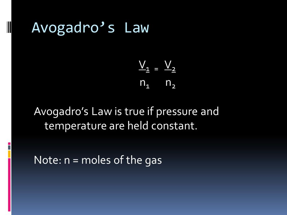 Avogadros Law V 1 = V 2 n 1 n 2 Avogadros Law is true if pressure and temperature are held constant. Note: n = moles of the gas