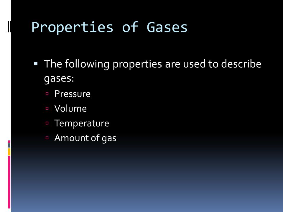 Properties of Gases The following properties are used to describe gases: Pressure Volume Temperature Amount of gas