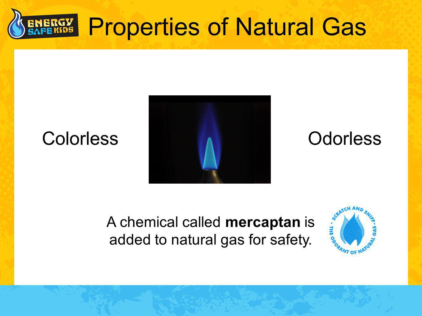 Properties of Natural Gas Odorless A chemical called mercaptan is added to natural gas for safety. Colorless