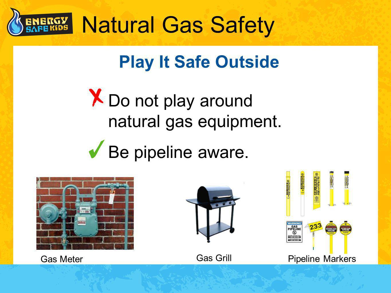 Natural Gas Safety Play It Safe Outside Do not play around natural gas equipment. Be pipeline aware. Gas Grill Gas Meter Pipeline Markers