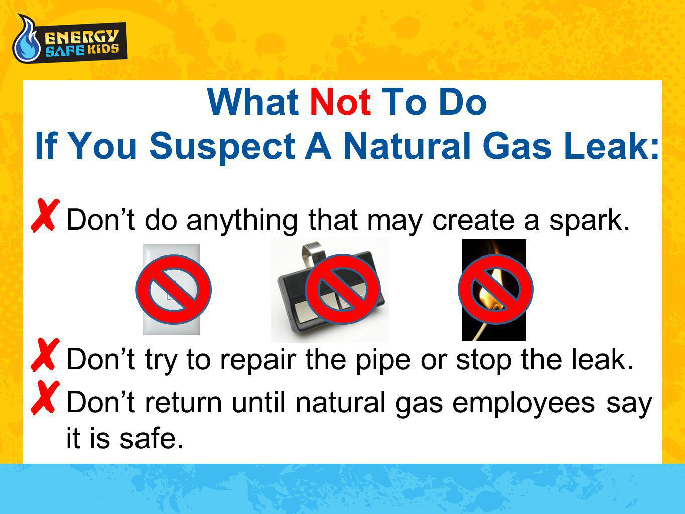 What Not To Do If You Suspect A Natural Gas Leak: Dont do anything that may create a spark. Dont try to repair the pipe or stop the leak. Dont return