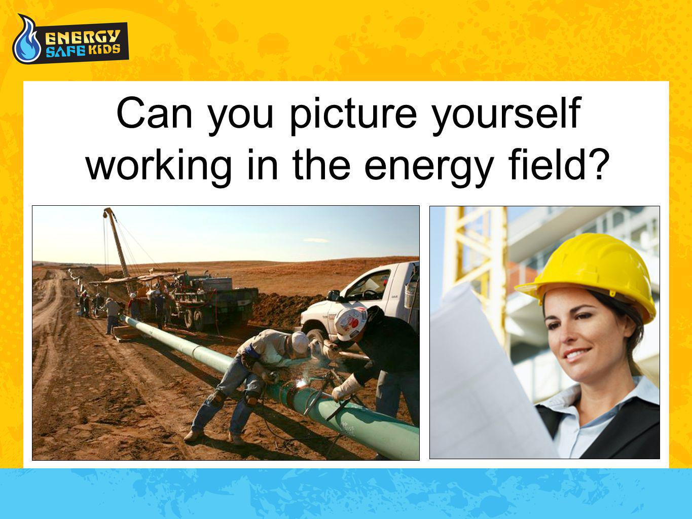 Can you picture yourself working in the energy field?