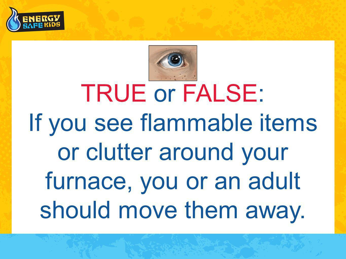 TRUE or FALSE: If you see flammable items or clutter around your furnace, you or an adult should move them away.