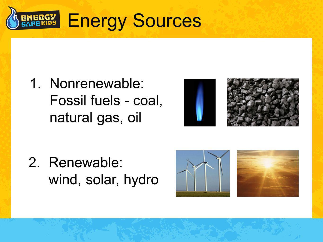 Energy Sources 1.Nonrenewable: Fossil fuels - coal, natural gas, oil 2.Renewable: wind, solar, hydro