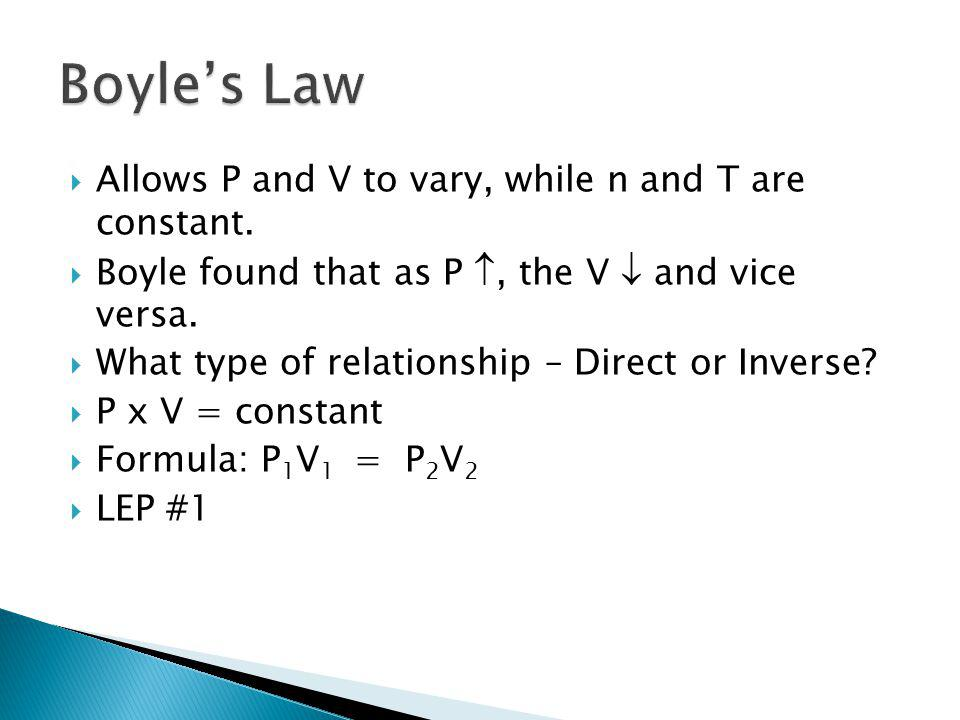 Allows P and V to vary, while n and T are constant. Boyle found that as P, the V and vice versa. What type of relationship – Direct or Inverse? P x V
