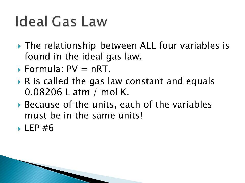 The relationship between ALL four variables is found in the ideal gas law. Formula: PV = nRT. R is called the gas law constant and equals 0.08206 L at
