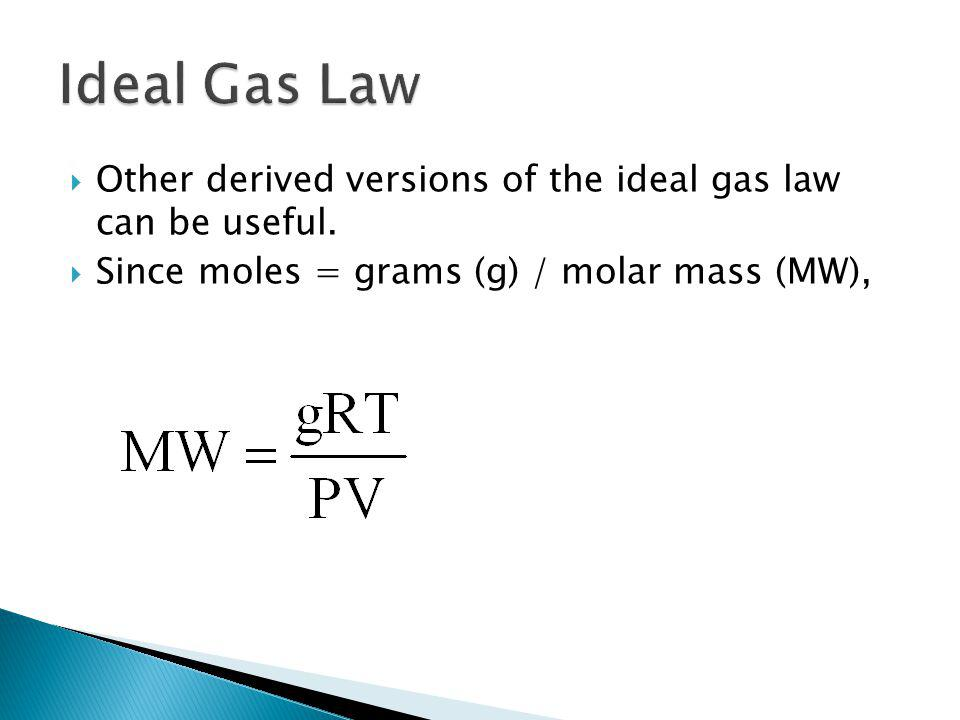 Other derived versions of the ideal gas law can be useful. Since moles = grams (g) / molar mass (MW),