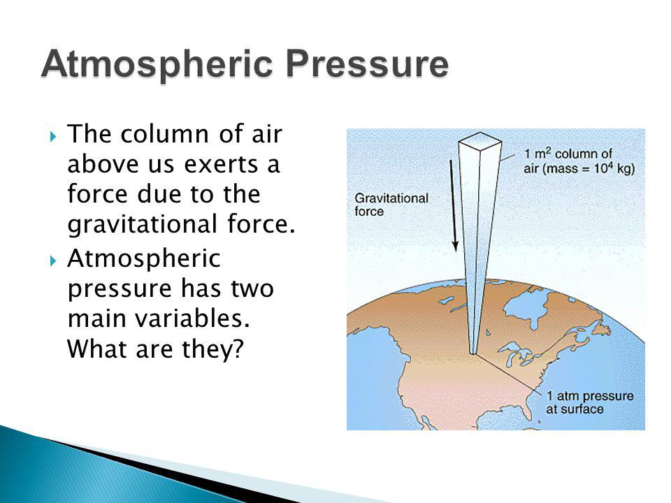 The column of air above us exerts a force due to the gravitational force. Atmospheric pressure has two main variables. What are they?