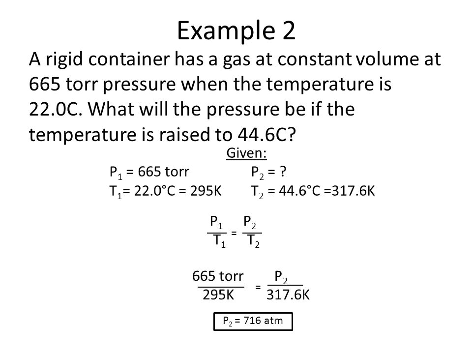 Example 2 A rigid container has a gas at constant volume at 665 torr pressure when the temperature is 22.0C. What will the pressure be if the temperat