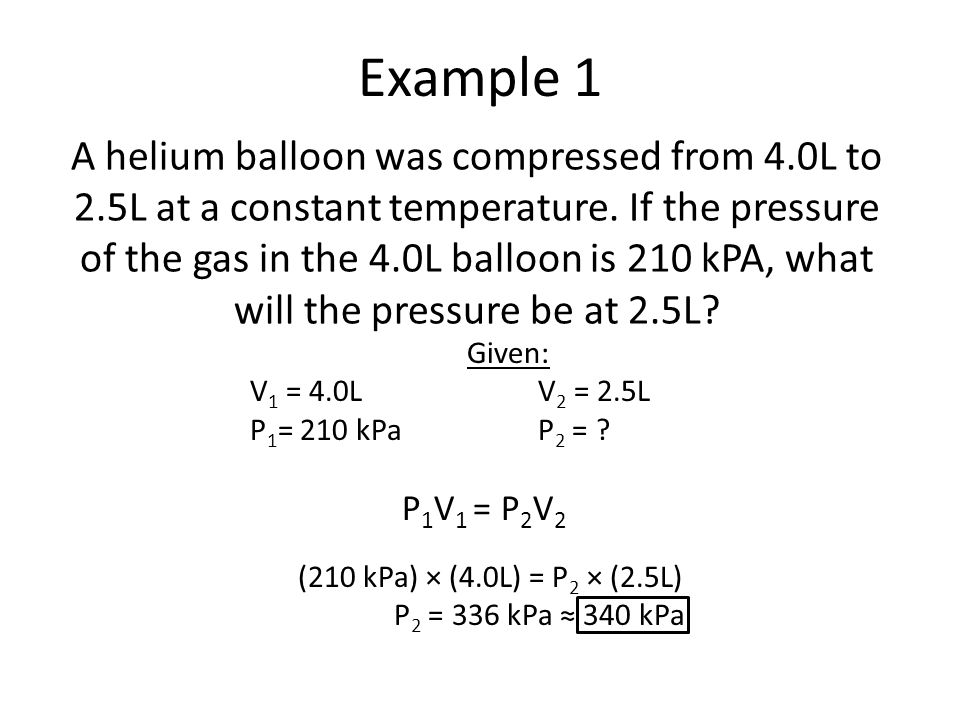 Example 1 A helium balloon was compressed from 4.0L to 2.5L at a constant temperature. If the pressure of the gas in the 4.0L balloon is 210 kPA, what